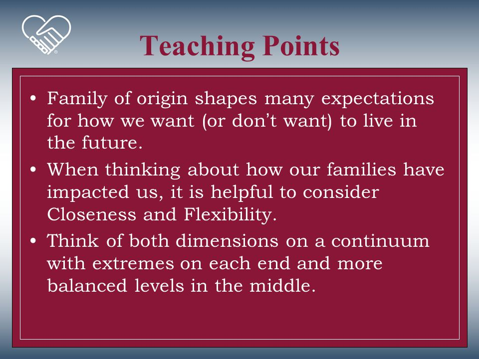Teaching Points Family of origin shapes many expectations for how we want (or don't want) to live in the future.