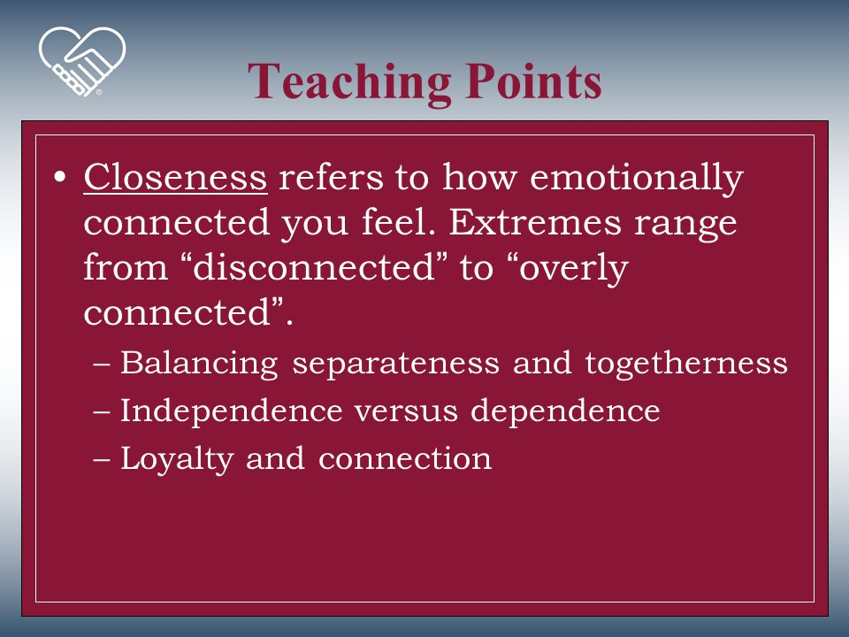 Teaching Points Closeness refers to how emotionally connected you feel. Extremes range from disconnected to overly connected .