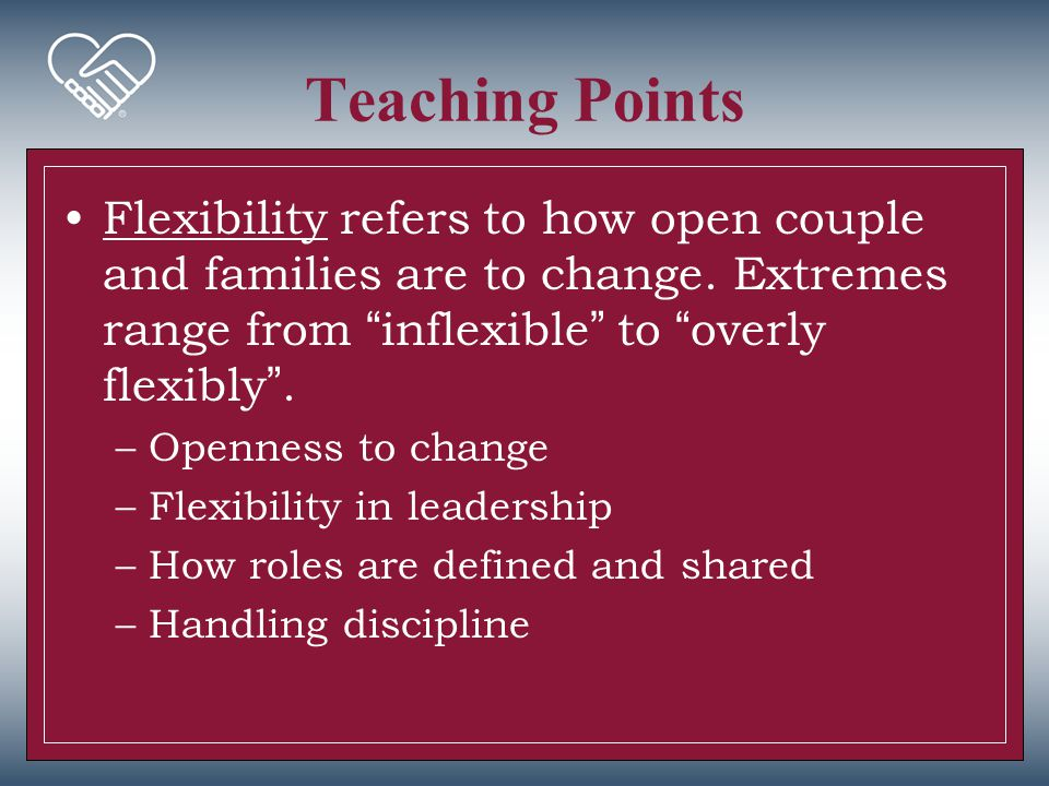 Teaching Points Flexibility refers to how open couple and families are to change. Extremes range from inflexible to overly flexibly .