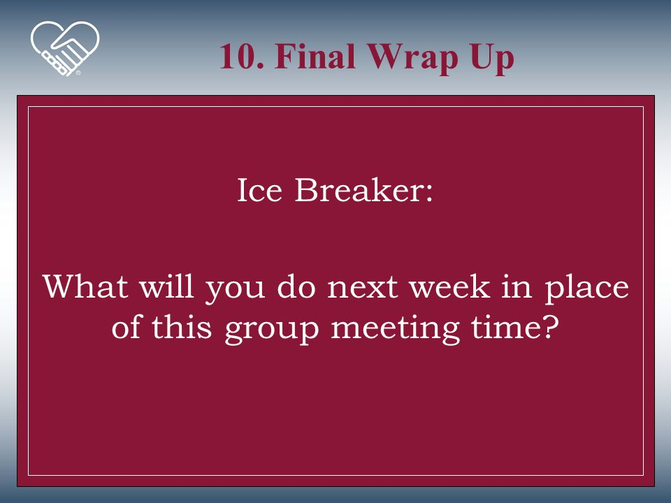 10. Final Wrap Up Ice Breaker: What will you do next week in place of this group meeting time