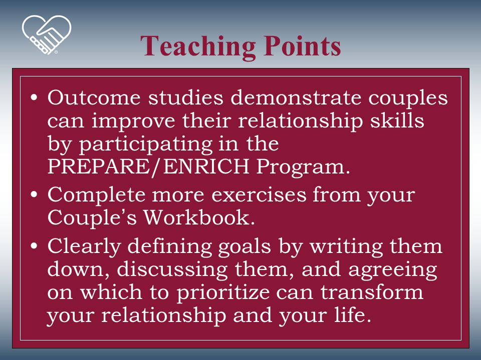 Teaching Points Outcome studies demonstrate couples can improve their relationship skills by participating in the PREPARE/ENRICH Program.