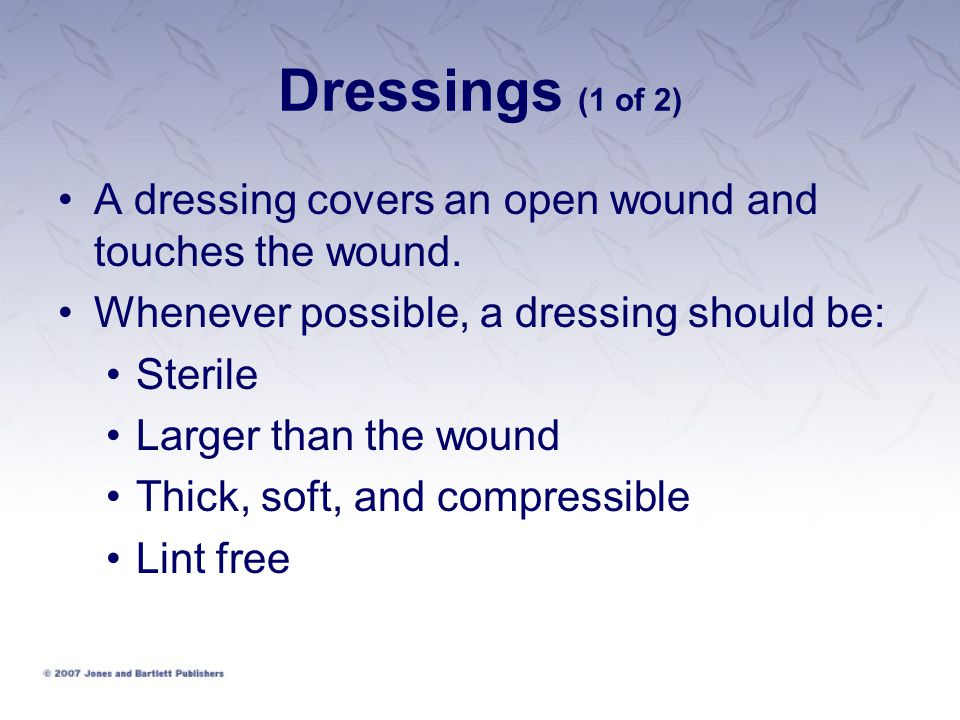 Dressings (1 of 2) A dressing covers an open wound and touches the wound. Whenever possible, a dressing should be: