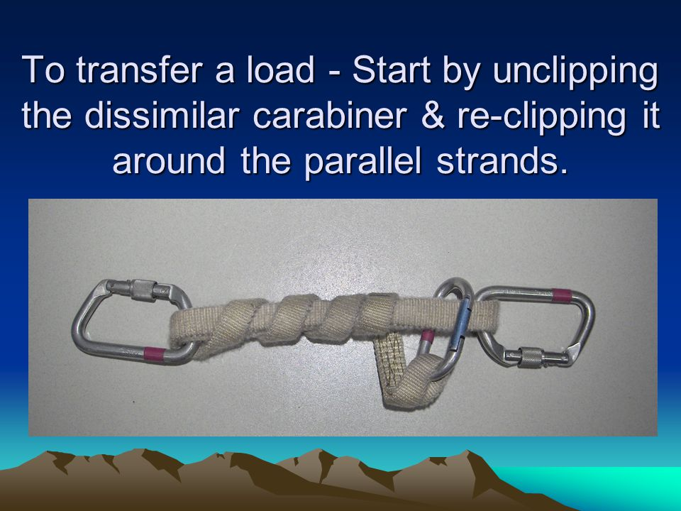 To transfer a load - Start by unclipping the dissimilar carabiner & re-clipping it around the parallel strands.
