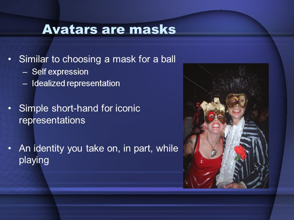Avatars are masks Similar to choosing a mask for a ball
