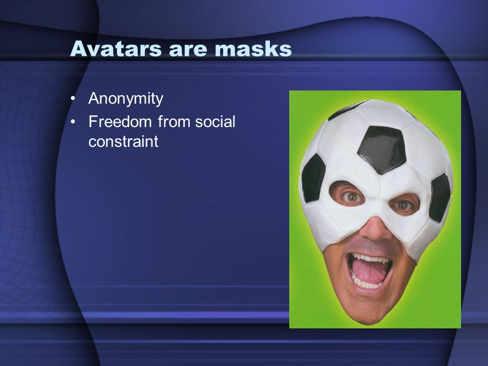 Avatars are masks Anonymity Freedom from social constraint