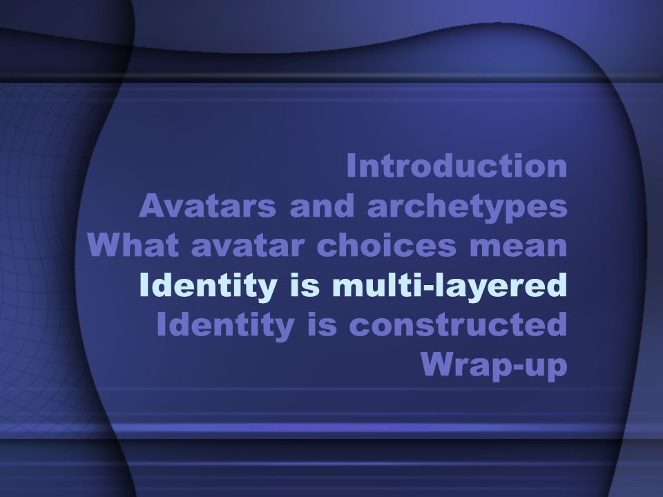 Introduction Avatars and archetypes What avatar choices mean Identity is multi-layered Identity is constructed Wrap-up