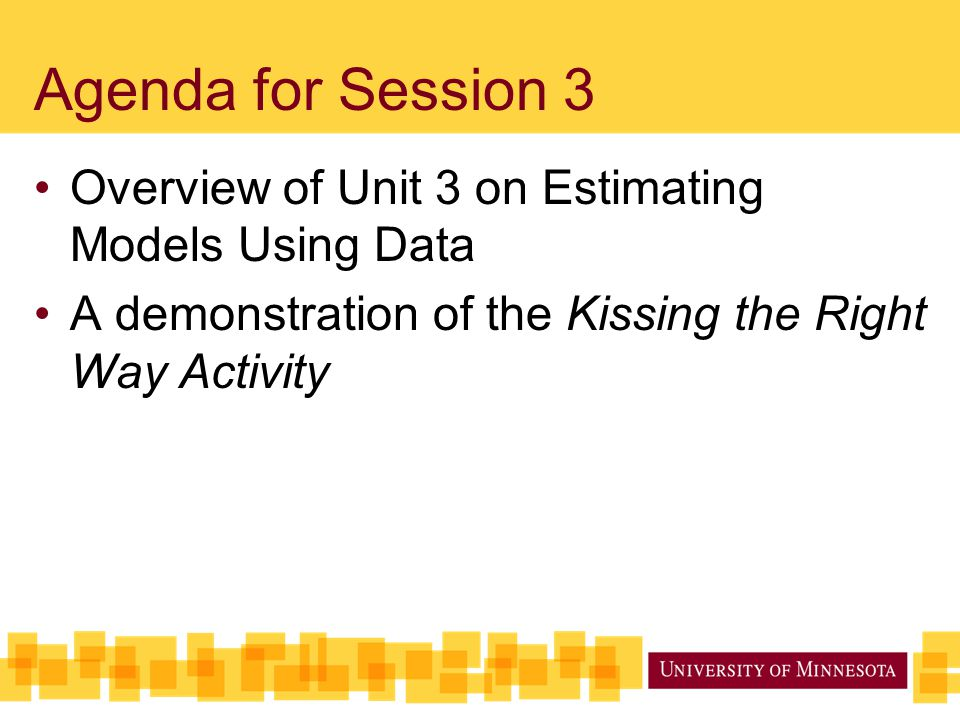 Agenda for Session 3 Overview of Unit 3 on Estimating Models Using Data. A demonstration of the Kissing the Right Way Activity.