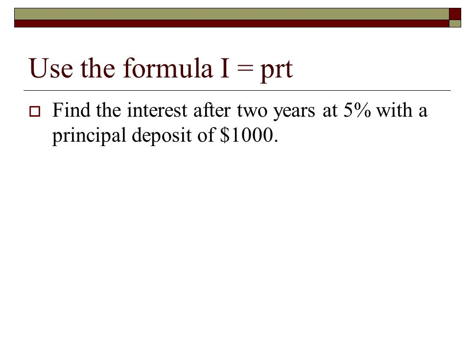 Use the formula I = prt Find the interest after two years at 5% with a principal deposit of $1000.