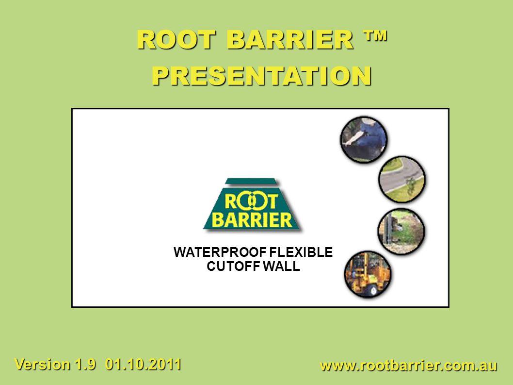 ROOT BARRIER ™ PRESENTATION Version 1.9 01.10.2011 WATERPROOF FLEXIBLE
