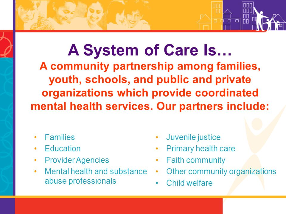 A System of Care Is… A community partnership among families, youth, schools, and public and private organizations which provide coordinated mental health services. Our partners include:
