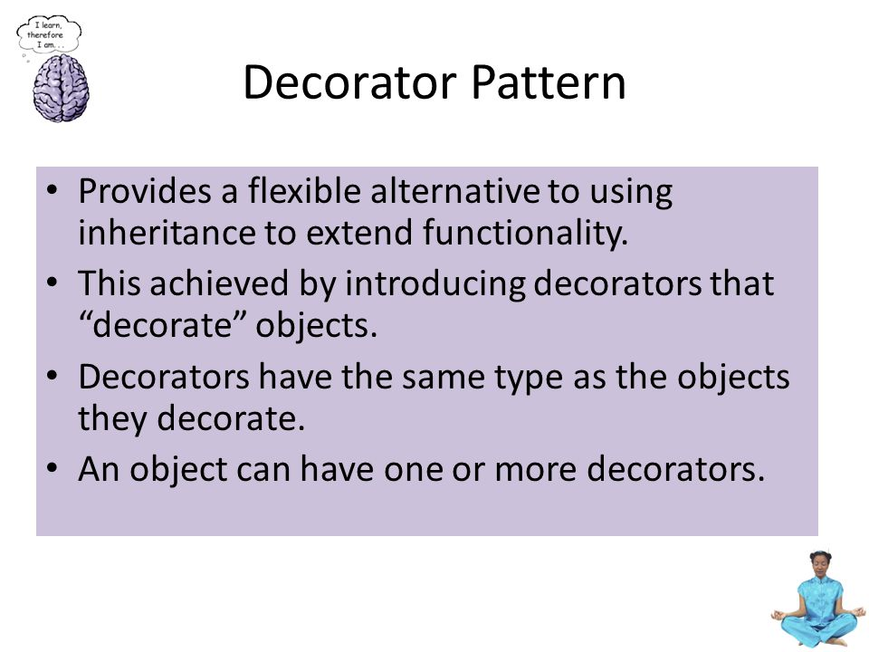 Decorator Pattern Provides a flexible alternative to using inheritance to extend functionality.
