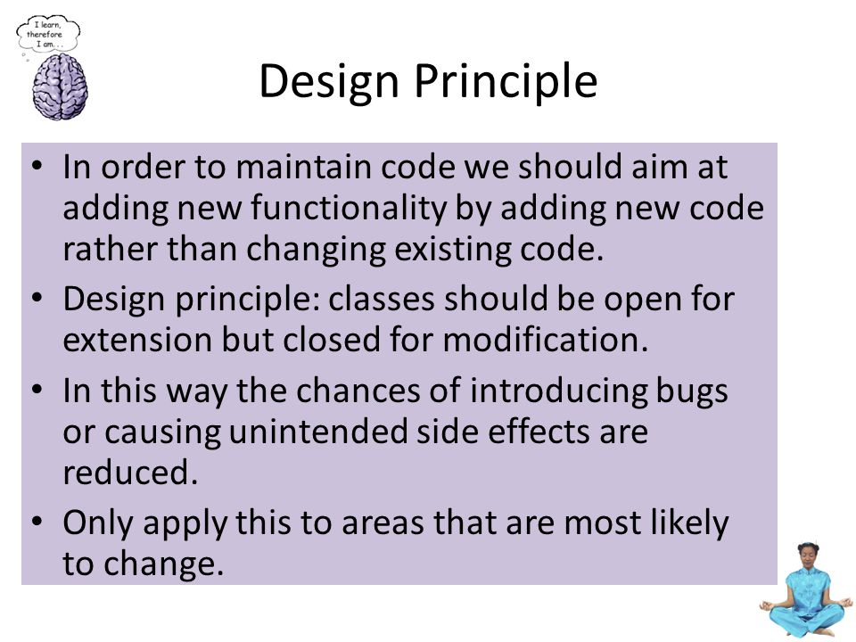 Design Principle In order to maintain code we should aim at adding new functionality by adding new code rather than changing existing code.