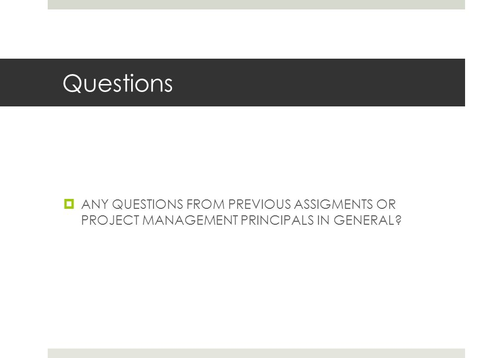 Questions ANY QUESTIONS FROM PREVIOUS ASSIGMENTS OR PROJECT MANAGEMENT PRINCIPALS IN GENERAL