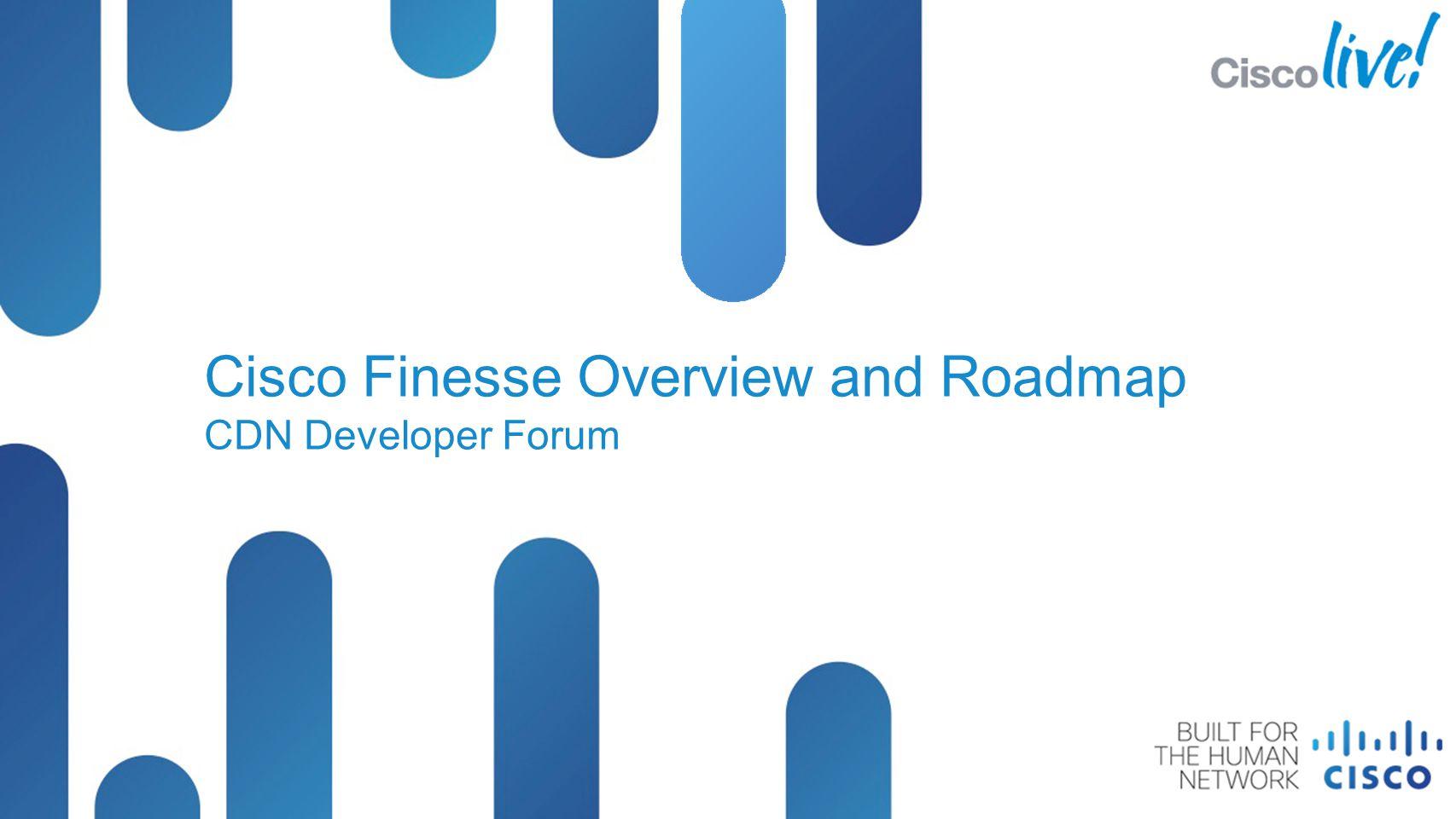 Cisco Finesse Overview and Roadmap CDN Developer Forum