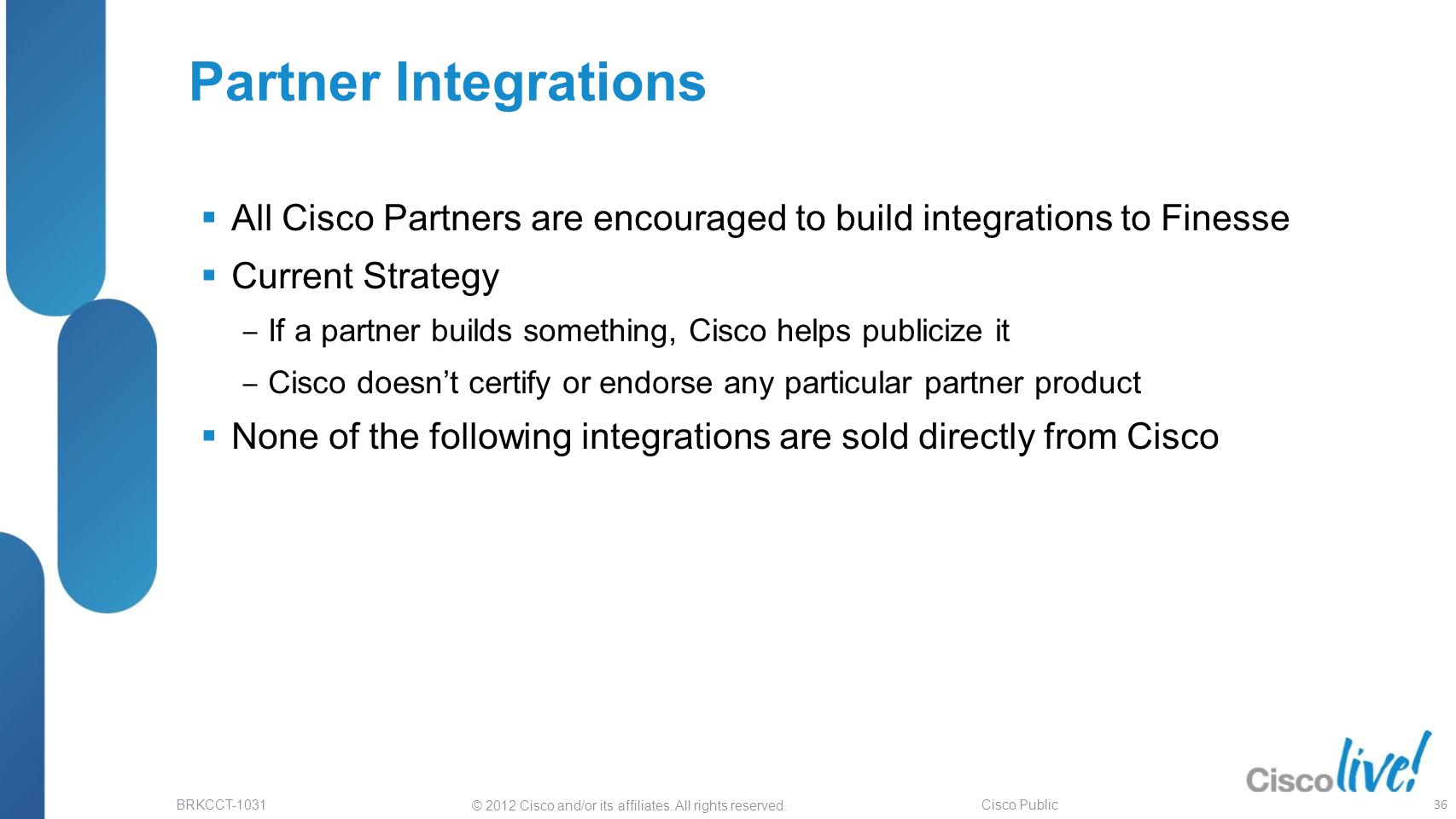 Partner Integrations All Cisco Partners are encouraged to build integrations to Finesse. Current Strategy.