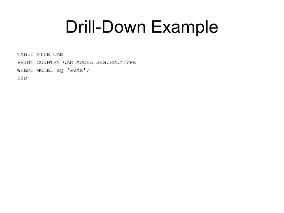 Drill-Down Example TABLE FILE CAR PRINT COUNTRY CAR MODEL SEG.BODYTYPE WHERE MODEL EQ &VAR ; END