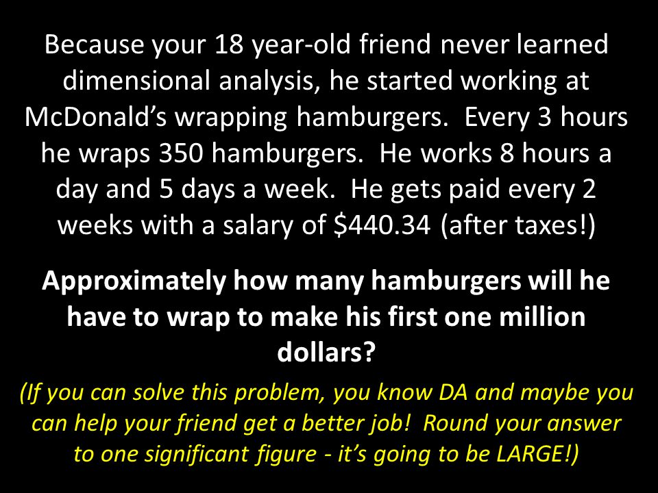 Because your 18 year-old friend never learned dimensional analysis, he started working at McDonald's wrapping hamburgers. Every 3 hours he wraps 350 hamburgers. He works 8 hours a day and 5 days a week. He gets paid every 2 weeks with a salary of $440.34 (after taxes!)