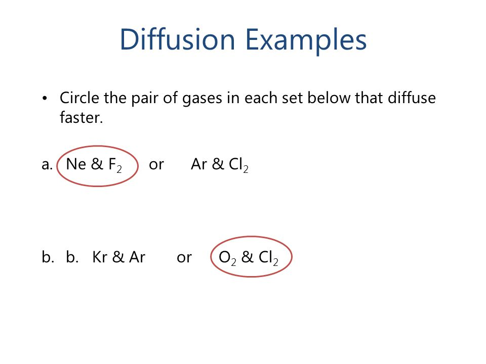 Diffusion Examples Circle the pair of gases in each set below that diffuse faster. Ne & F2 or Ar & Cl2.