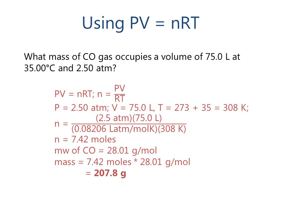 Using PV = nRT What mass of CO gas occupies a volume of 75.0 L at 35.00°C and 2.50 atm PV = nRT; n = PV RT.