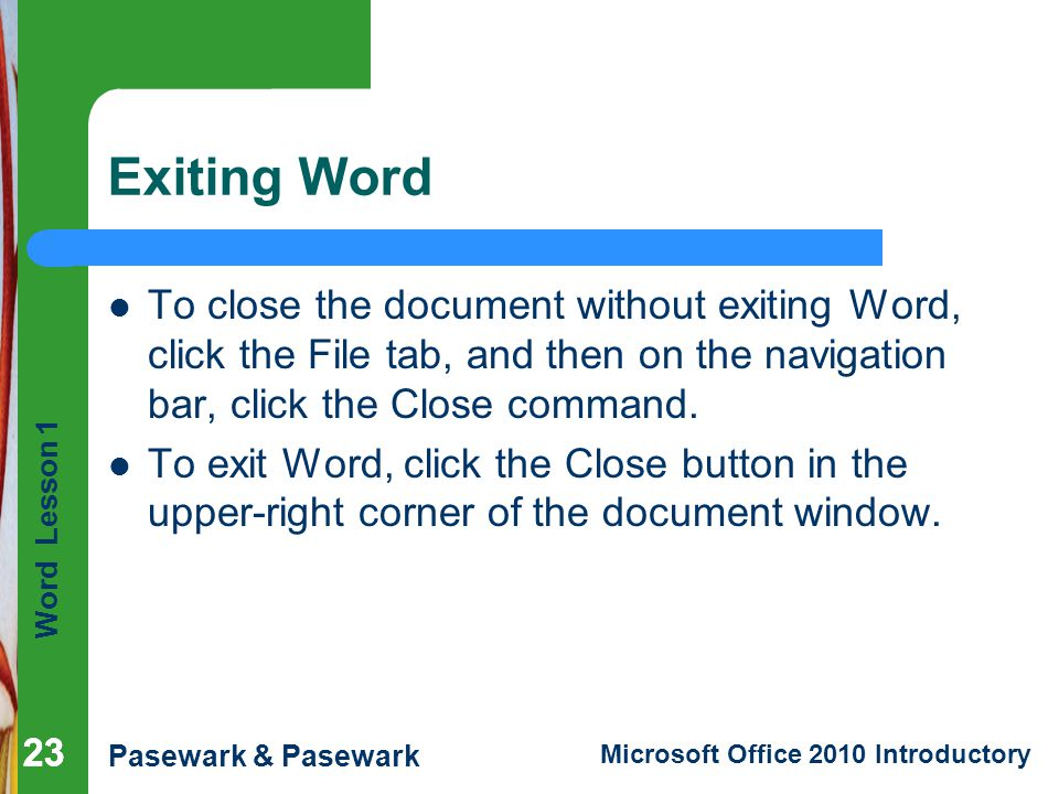 Exiting Word To close the document without exiting Word, click the File tab, and then on the navigation bar, click the Close command.