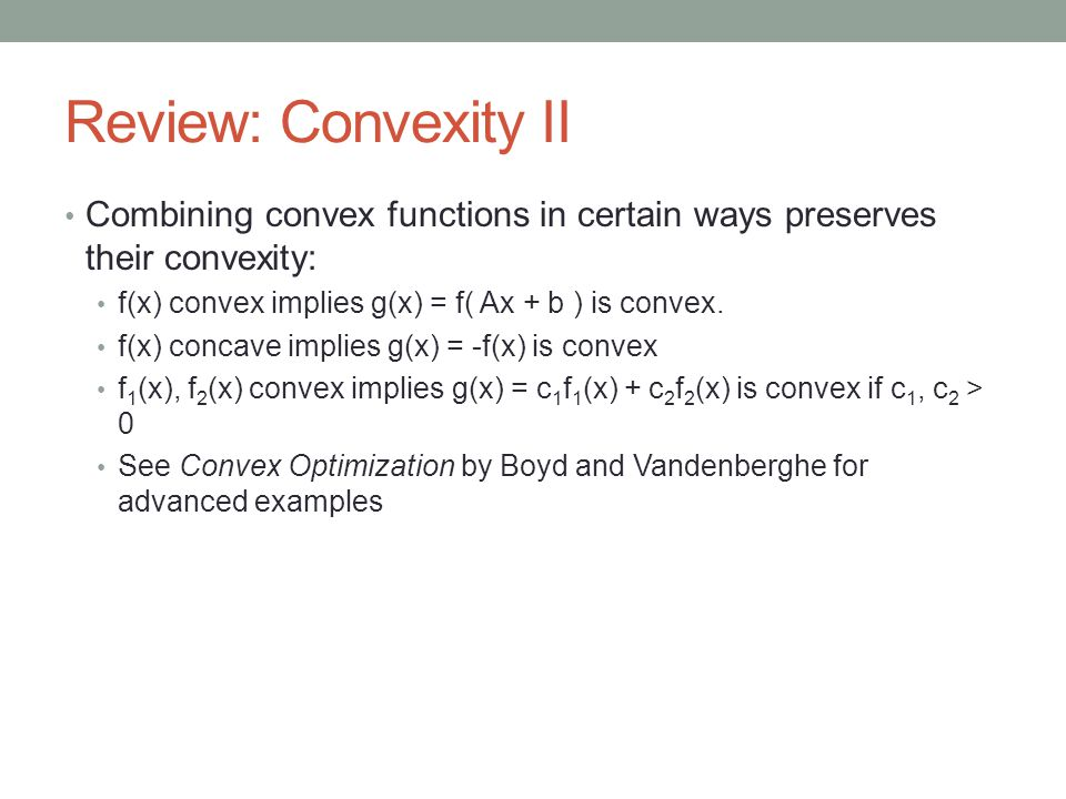 Review: Convexity II Combining convex functions in certain ways preserves their convexity: f(x) convex implies g(x) = f( Ax + b ) is convex.