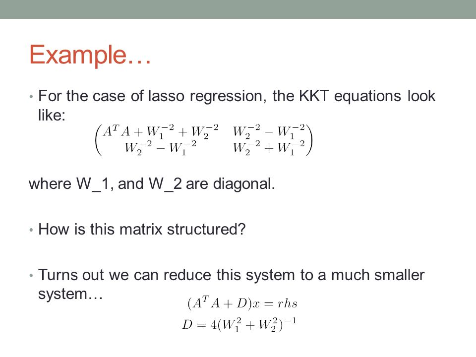 Example… For the case of lasso regression, the KKT equations look like: where W_1, and W_2 are diagonal.