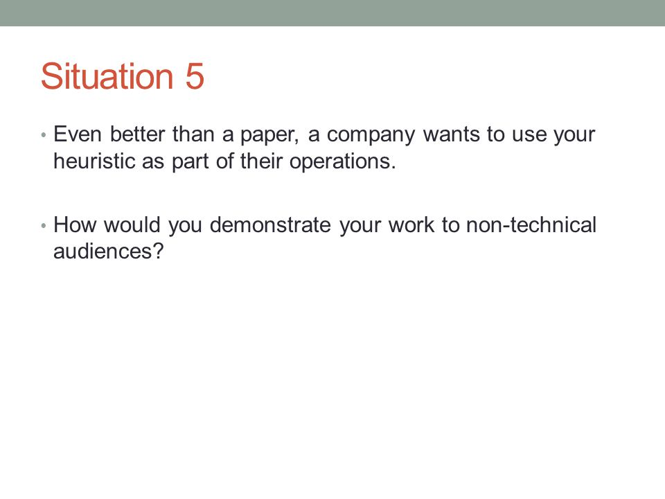 Situation 5 Even better than a paper, a company wants to use your heuristic as part of their operations.