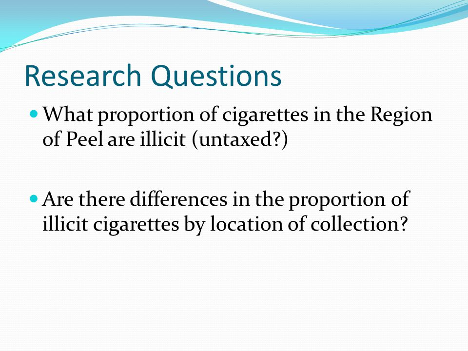 Research Questions What proportion of cigarettes in the Region of Peel are illicit (untaxed )