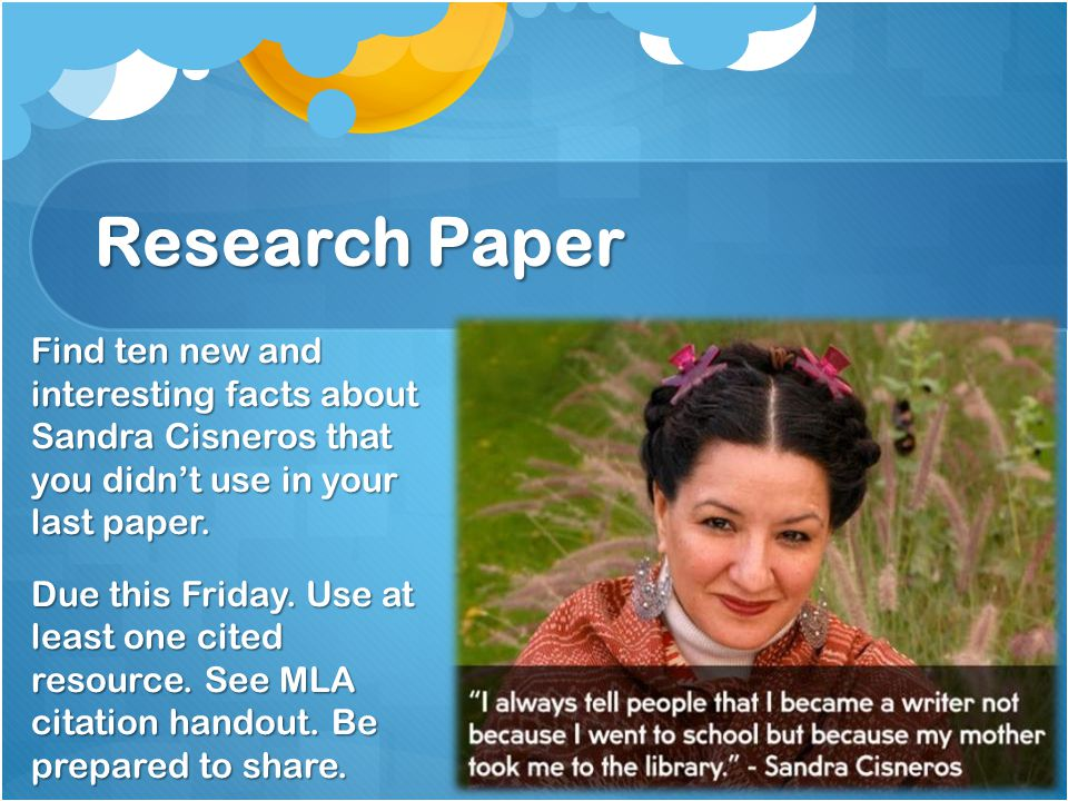 Research Paper Find ten new and interesting facts about Sandra Cisneros that you didn't use in your last paper.