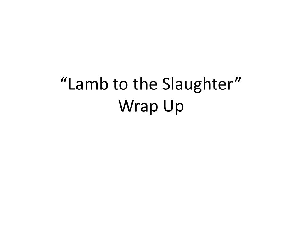 Lamb to the Slaughter Wrap Up