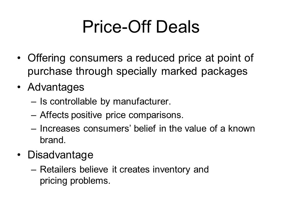 Price-Off Deals Offering consumers a reduced price at point of purchase through specially marked packages.