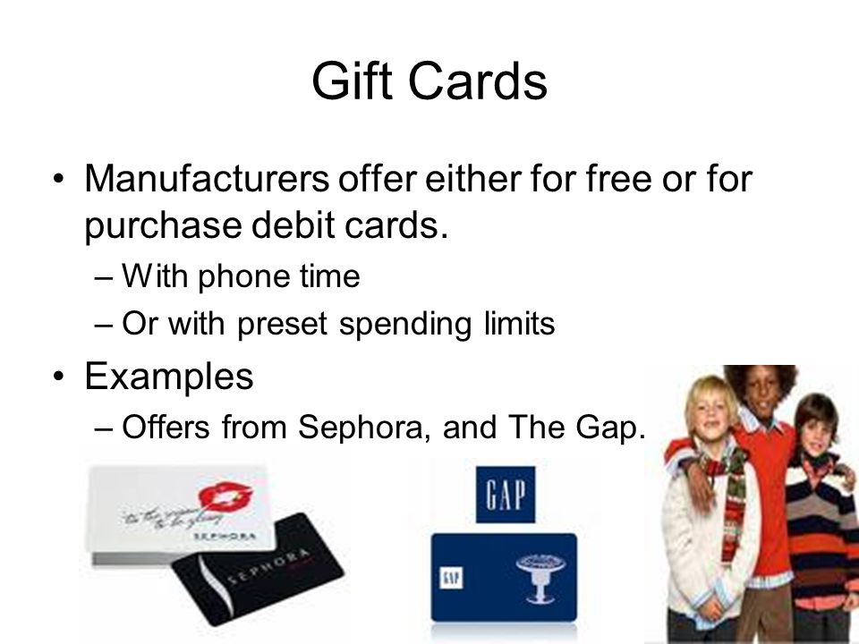 Gift Cards Manufacturers offer either for free or for purchase debit cards. With phone time. Or with preset spending limits.