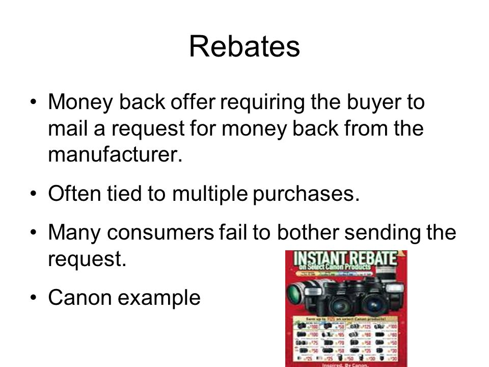 Rebates Money back offer requiring the buyer to mail a request for money back from the manufacturer.