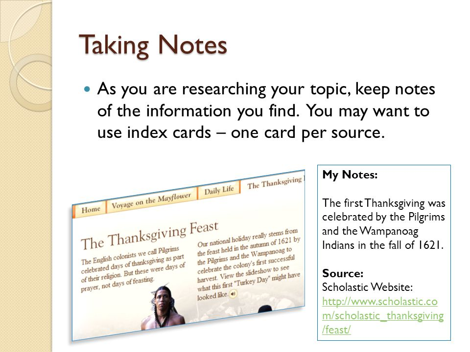 Taking Notes As you are researching your topic, keep notes of the information you find. You may want to use index cards – one card per source.