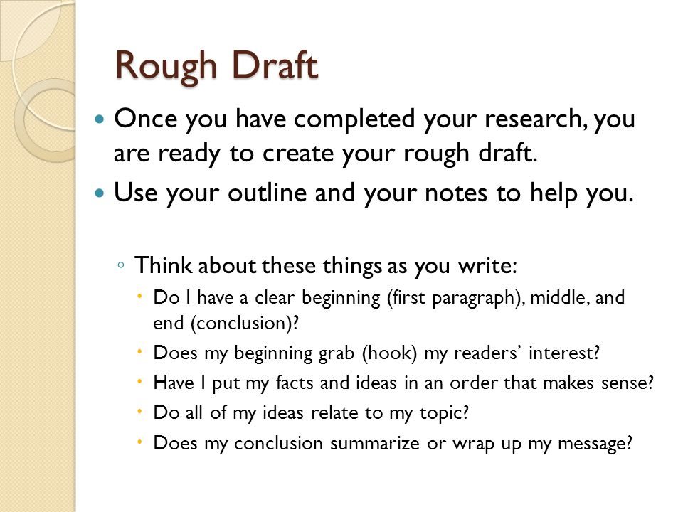 Rough Draft Once you have completed your research, you are ready to create your rough draft. Use your outline and your notes to help you.
