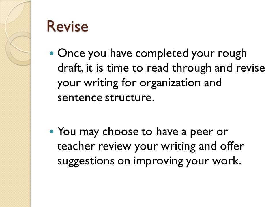 Revise Once you have completed your rough draft, it is time to read through and revise your writing for organization and sentence structure.