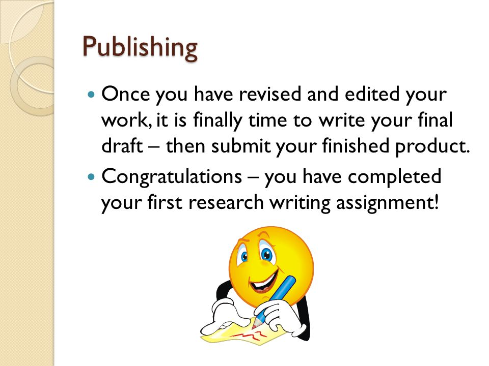 Publishing Once you have revised and edited your work, it is finally time to write your final draft – then submit your finished product.