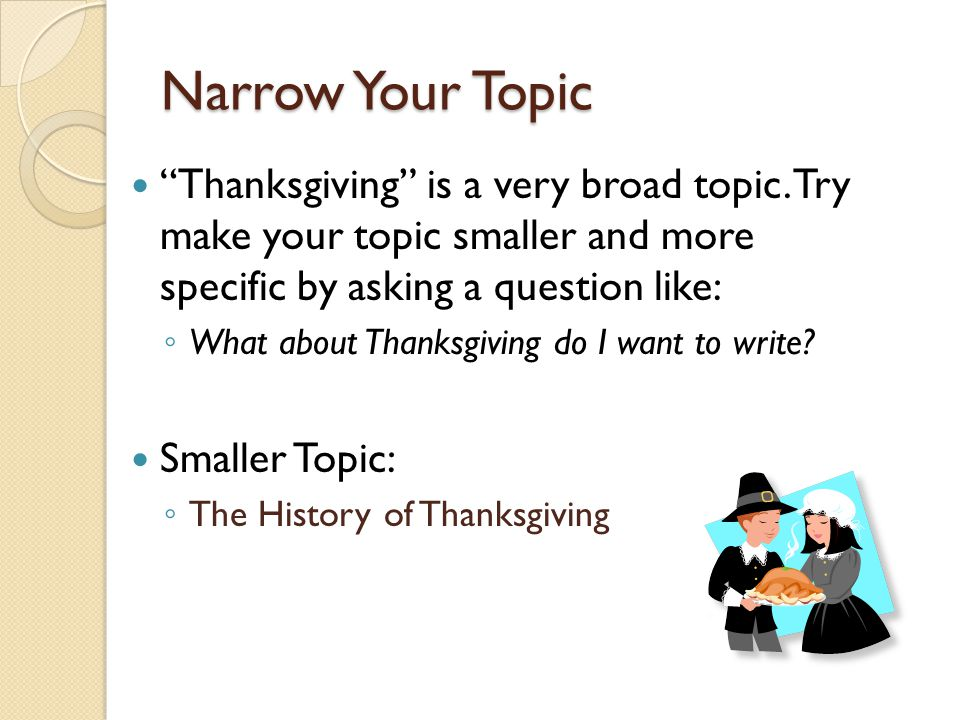 Narrow Your Topic Thanksgiving is a very broad topic. Try make your topic smaller and more specific by asking a question like:
