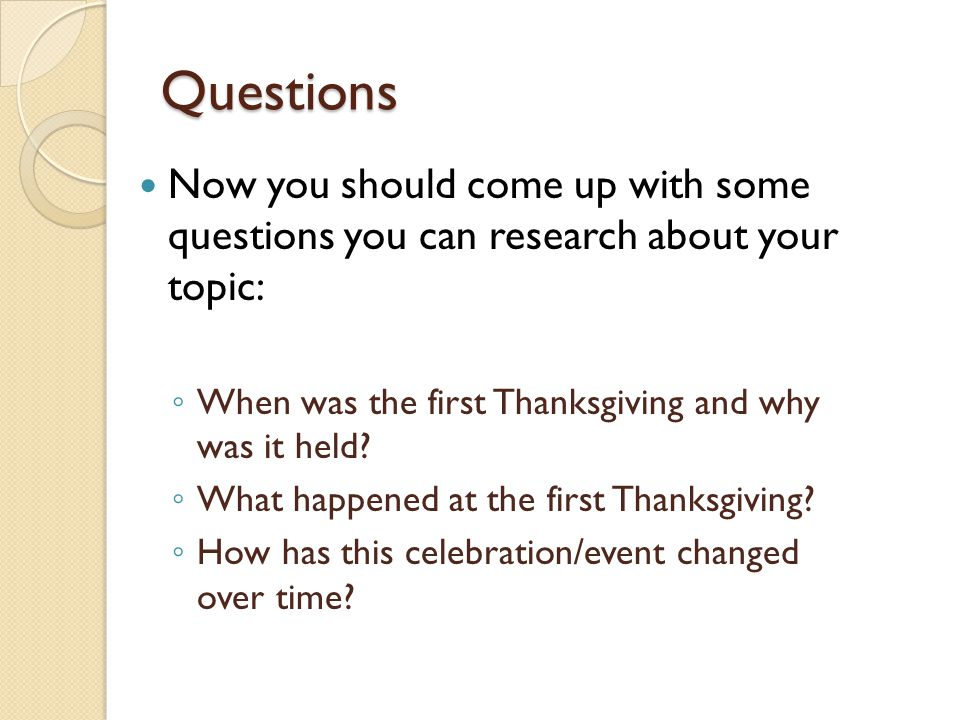 Questions Now you should come up with some questions you can research about your topic: When was the first Thanksgiving and why was it held