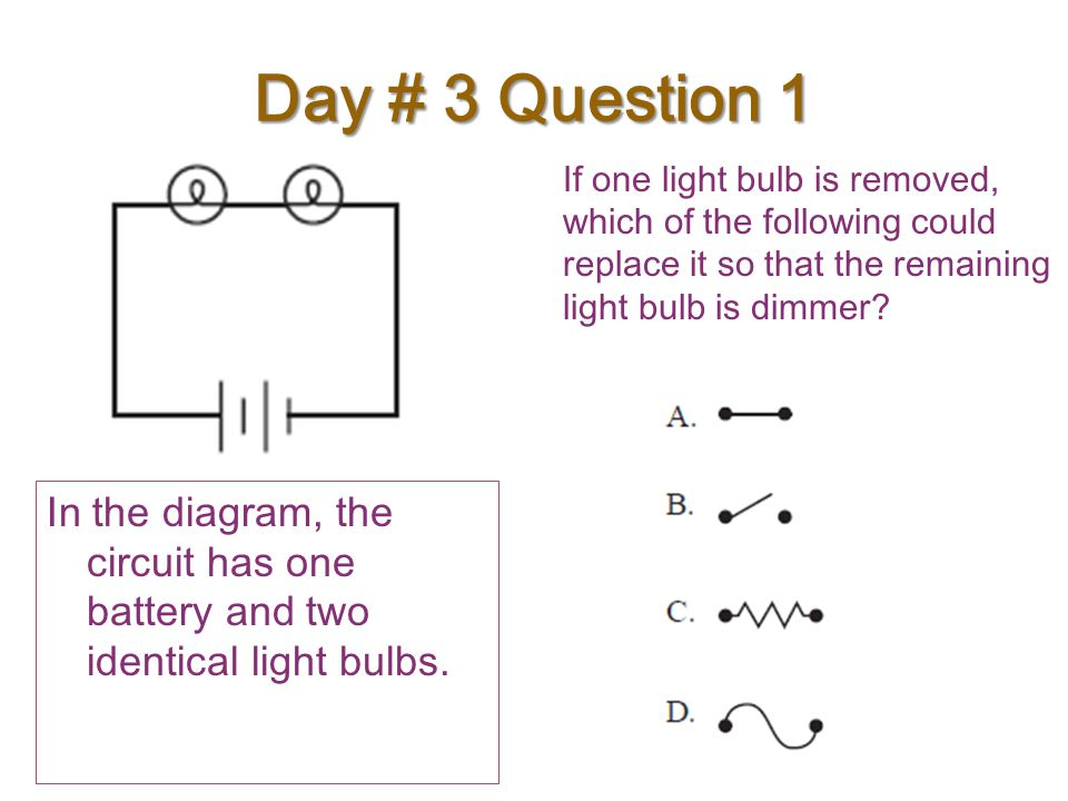 Day # 3 Question 1 If one light bulb is removed, which of the following could replace it so that the remaining light bulb is dimmer