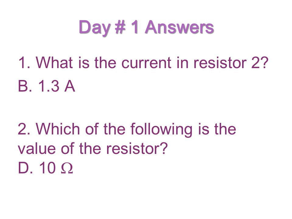 Day # 1 Answers 1. What is the current in resistor 2.