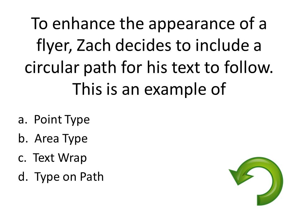 To enhance the appearance of a flyer, Zach decides to include a circular path for his text to follow. This is an example of