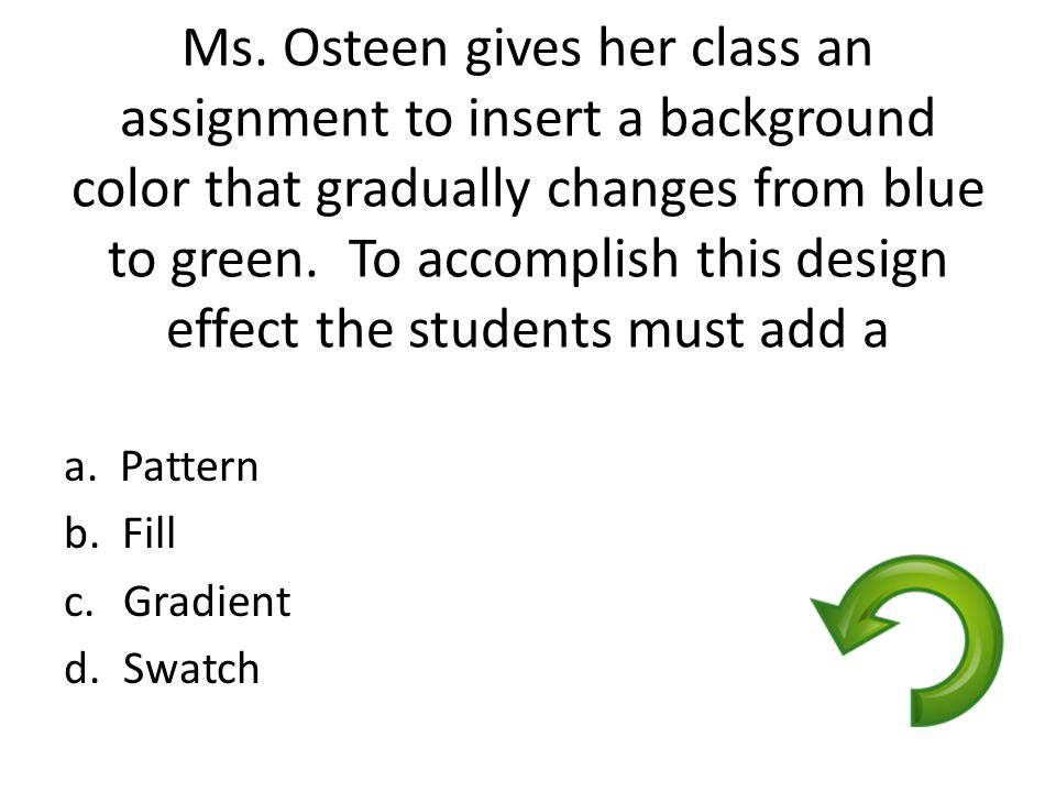 Ms. Osteen gives her class an assignment to insert a background color that gradually changes from blue to green. To accomplish this design effect the students must add a