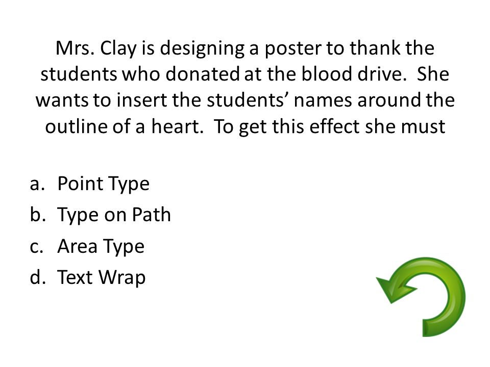 Mrs. Clay is designing a poster to thank the students who donated at the blood drive. She wants to insert the students' names around the outline of a heart. To get this effect she must