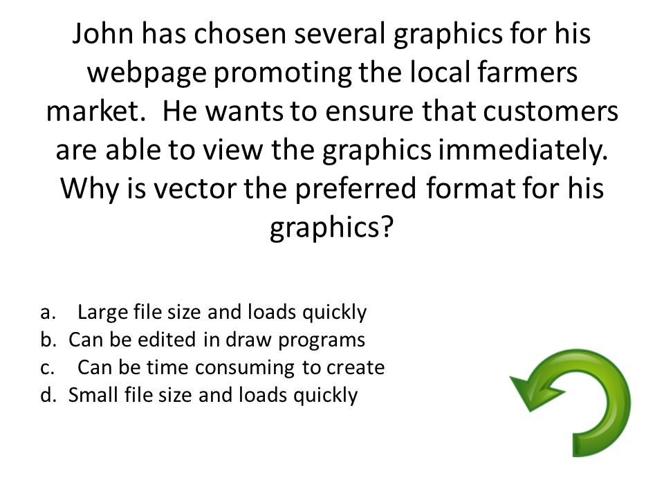 John has chosen several graphics for his webpage promoting the local farmers market. He wants to ensure that customers are able to view the graphics immediately. Why is vector the preferred format for his graphics
