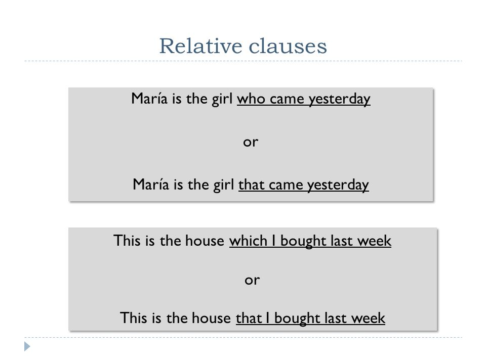 Relative clauses María is the girl who came yesterday or María is the girl that came yesterday This is the house which I bought last week.