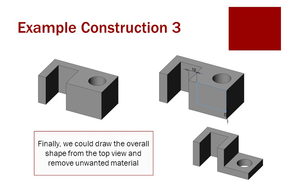 Example Construction 3 Finally, we could draw the overall shape from the top view and remove unwanted material.