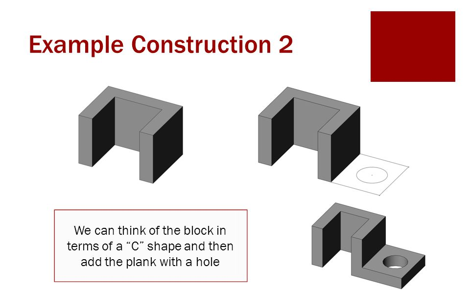Example Construction 2 We can think of the block in terms of a C shape and then add the plank with a hole.