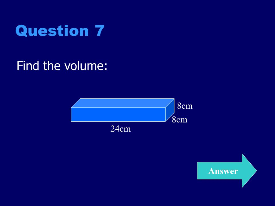 Question 7 Find the volume: 8cm 8cm 24cm Answer