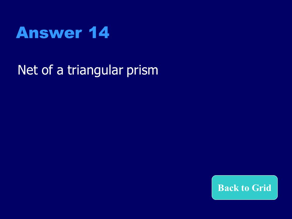 Answer 14 Net of a triangular prism Back to Grid